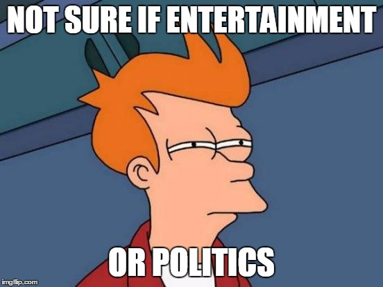 Futurama Fry Meme | NOT SURE IF ENTERTAINMENT OR POLITICS | image tagged in memes,futurama fry | made w/ Imgflip meme maker