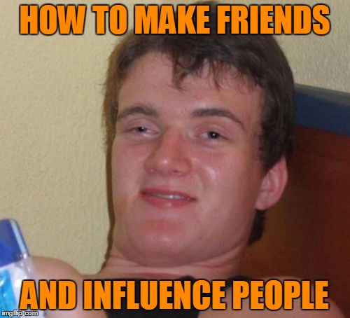 10 Guy Meme | HOW TO MAKE FRIENDS AND INFLUENCE PEOPLE | image tagged in memes,10 guy | made w/ Imgflip meme maker