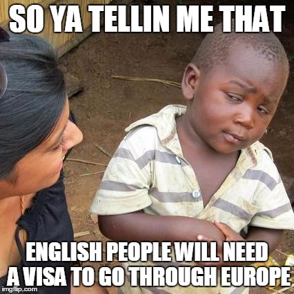 BRITISH NON-EU LISTED  | SO YA TELLIN ME THAT ENGLISH PEOPLE WILL NEED A VISA TO GO THROUGH EUROPE | image tagged in memes,third world skeptical kid,brexit,visa,oh my god | made w/ Imgflip meme maker