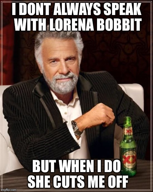 The Most Interesting Man In The World Meme | I DONT ALWAYS SPEAK WITH LORENA BOBBIT BUT WHEN I DO SHE CUTS ME OFF | image tagged in memes,the most interesting man in the world | made w/ Imgflip meme maker