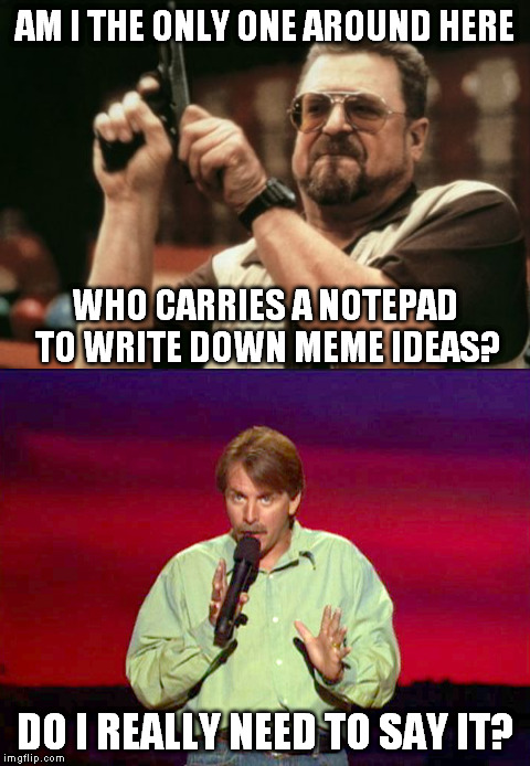 Am I? |  AM I THE ONLY ONE AROUND HERE; WHO CARRIES A NOTEPAD TO WRITE DOWN MEME IDEAS? DO I REALLY NEED TO SAY IT? | image tagged in memes,am i the only one around here,jeff foxworthy | made w/ Imgflip meme maker