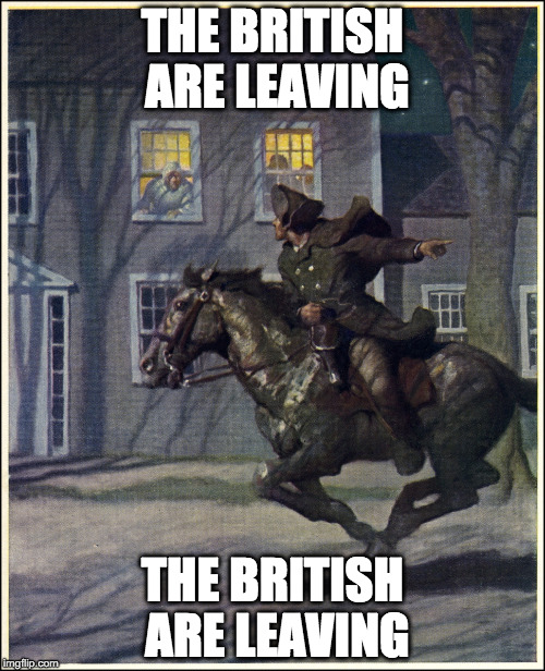 Paul Revere | THE BRITISH ARE LEAVING THE BRITISH ARE LEAVING | image tagged in paul revere | made w/ Imgflip meme maker
