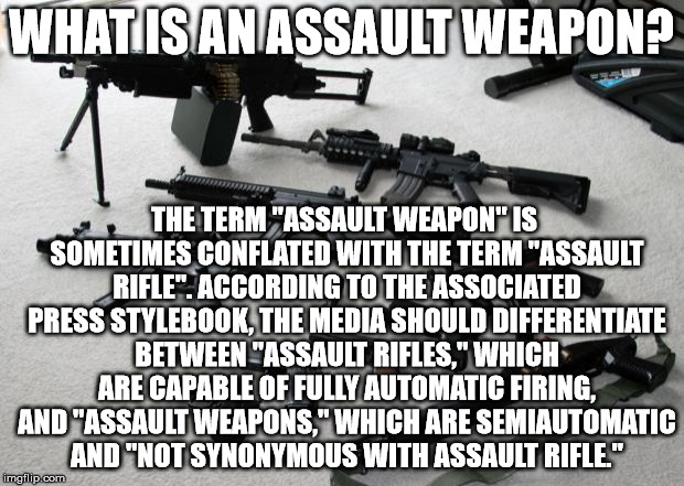 "guns | WHAT IS AN ASSAULT WEAPON? THE TERM ""ASSAULT WEAPON"" IS SOMETIMES CONFLATED WITH THE TERM ""ASSAULT RIFLE"". ACCORDING TO THE ASSOCIATED PRESS 
