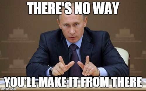 Vladimir Putin |  THERE'S NO WAY; YOU'LL MAKE IT FROM THERE | image tagged in memes,vladimir putin | made w/ Imgflip meme maker