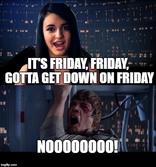 Just Thought of This... You're Welcome | IT'S FRIDAY, FRIDAY, GOTTA GET DOWN ON FRIDAY NOOOOOOOO! | image tagged in memes,star wars no,rebecca black,friday,olympianproduct,i'm not back | made w/ Imgflip meme maker