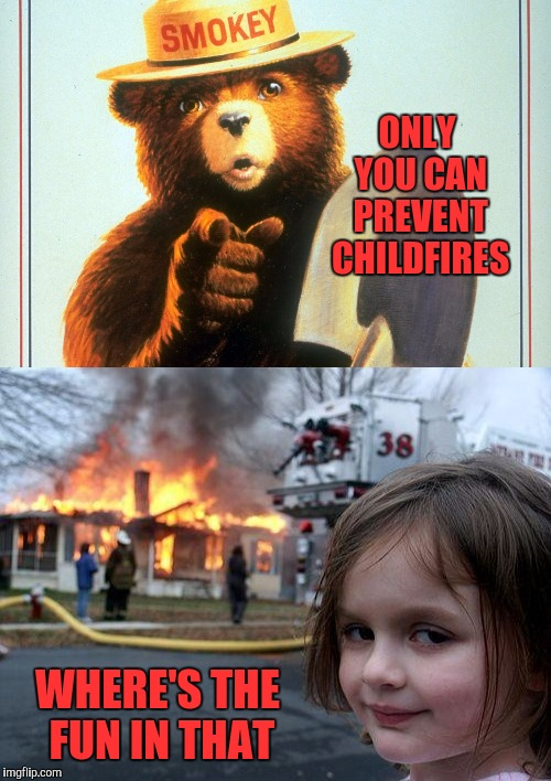 Giving credit to XenusianSoldier for coming up with the idea for this one... | ONLY YOU CAN PREVENT CHILDFIRES WHERE'S THE FUN IN THAT | image tagged in smokey the bear,memes,disaster girl,funny,burning down the house,fires | made w/ Imgflip meme maker