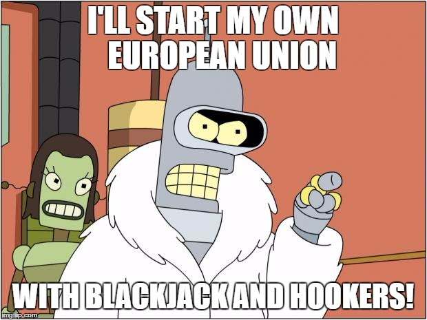 Bender Meme | I'LL START MY OWN   EUROPEAN UNION WITH BLACKJACK AND HOOKERS! | image tagged in memes,bender | made w/ Imgflip meme maker