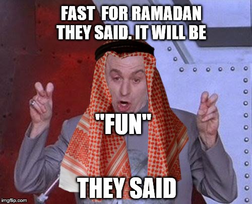 "FAST  FOR RAMADAN THEY SAID. IT WILL BE ""FUN"" THEY SAID 