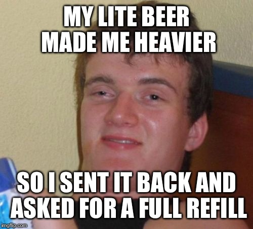 10 Guy Meme | MY LITE BEER MADE ME HEAVIER SO I SENT IT BACK AND ASKED FOR A FULL REFILL | image tagged in memes,10 guy | made w/ Imgflip meme maker