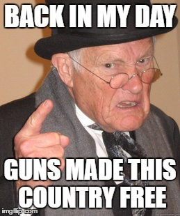 Tools of Freedom | BACK IN MY DAY GUNS MADE THIS COUNTRY FREE | image tagged in memes,back in my day,guns,freedom,gun rights,freedom in murica | made w/ Imgflip meme maker