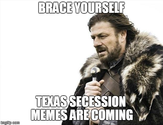 Sigh* I weep for my state | BRACE YOURSELF TEXAS SECESSION MEMES ARE COMING | image tagged in memes,brace yourselves x is coming,texas,secession,brexit | made w/ Imgflip meme maker