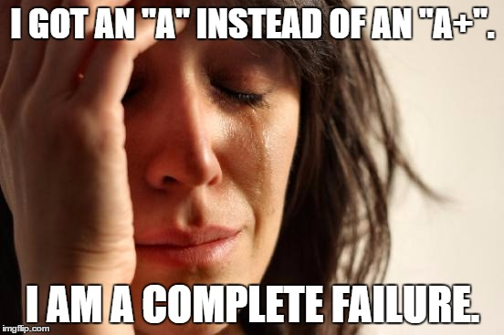 "That one overachieving kid... | I GOT AN ""A"" INSTEAD OF AN ""A+"". I AM A COMPLETE FAILURE. 