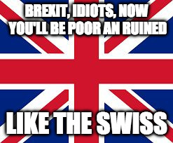 Brexit, poor like the swiss | BREXIT, IDIOTS, NOW YOU'LL BE POOR AN RUINED LIKE THE SWISS | image tagged in brexit,poor,ruin | made w/ Imgflip meme maker