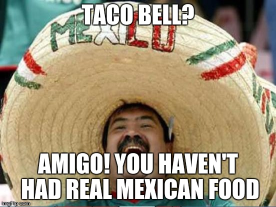 TACO BELL? AMIGO! YOU HAVEN'T HAD REAL MEXICAN FOOD | made w/ Imgflip meme maker