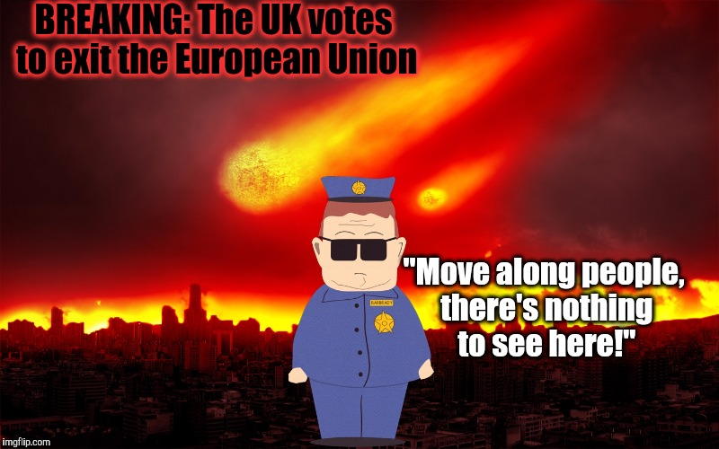 "BREAKING: The UK votes to exit the European Union; ""Move along people, there's nothing to see here!"" 