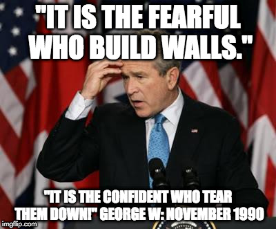 "George w Bush | ""IT IS THE FEARFUL WHO BUILD WALLS."" ""IT IS THE CONFIDENT WHO TEAR THEM DOWN!"" GEORGE W: NOVEMBER 1990 