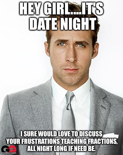 Ryan Gosling |  HEY GIRL....IT'S DATE NIGHT; I SURE WOULD LOVE TO DISCUSS YOUR FRUSTRATIONS TEACHING FRACTIONS, ALL NIGHT LONG IF NEED BE. | image tagged in ryan gosling | made w/ Imgflip meme maker