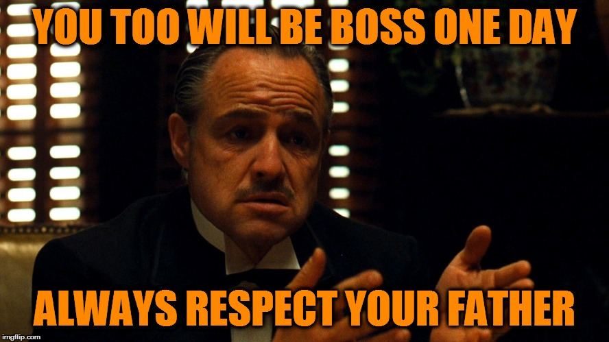 Don Corleone  | YOU TOO WILL BE BOSS ONE DAY ALWAYS RESPECT YOUR FATHER | image tagged in don corleone | made w/ Imgflip meme maker