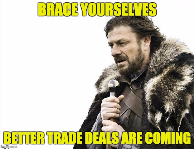 Brace Yourselves X is Coming Meme | BRACE YOURSELVES BETTER TRADE DEALS ARE COMING | image tagged in memes,brace yourselves x is coming | made w/ Imgflip meme maker