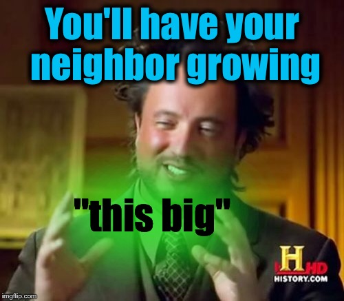 "Ancient Aliens Meme | You'll have your neighbor growing ""this big"" 