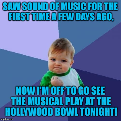 The Hills Will Be Alive With The Sound Of Music! | SAW SOUND OF MUSIC FOR THE FIRST TIME A FEW DAYS AGO, NOW I'M OFF TO GO SEE THE MUSICAL PLAY AT THE HOLLYWOOD BOWL TONIGHT! | image tagged in memes,success kid,the sound of music,hollywood bowl,musical,sing-a-long | made w/ Imgflip meme maker
