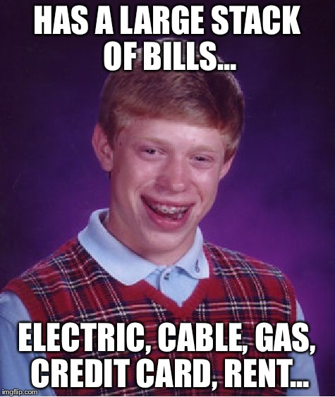 Bad Luck Brian Meme | HAS A LARGE STACK OF BILLS... ELECTRIC, CABLE, GAS, CREDIT CARD, RENT... | image tagged in memes,bad luck brian | made w/ Imgflip meme maker