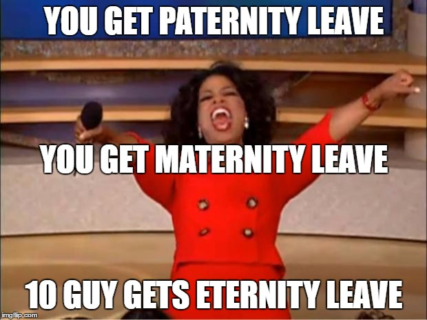 Oprah You Get A Meme | YOU GET PATERNITY LEAVE 10 GUY GETS ETERNITY LEAVE YOU GET MATERNITY LEAVE | image tagged in memes,oprah you get a | made w/ Imgflip meme maker