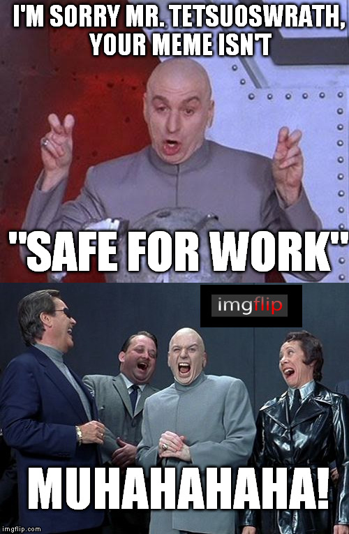 "I think we need clearer submission guidelines and a PRECISE definition of what is and isn't nsfw | I'M SORRY MR. TETSUOSWRATH, YOUR MEME ISN'T ""SAFE FOR WORK"" MUHAHAHAHA! 