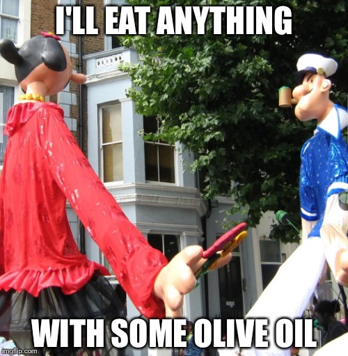 I'LL EAT ANYTHING WITH SOME OLIVE OIL | made w/ Imgflip meme maker