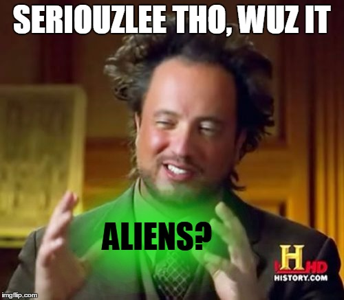 Ancient Aliens Meme | SERIOUZLEE THO, WUZ IT ALIENS? | image tagged in memes,ancient aliens | made w/ Imgflip meme maker