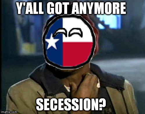Y'ALL GOT ANYMORE SECESSION? | image tagged in libertarian,libertarianism,texas,secede,secession | made w/ Imgflip meme maker
