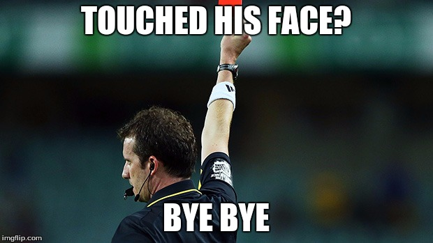red card | TOUCHED HIS FACE? BYE BYE | image tagged in red card | made w/ Imgflip meme maker