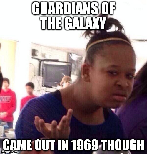 Black Girl Wat Meme | GUARDIANS OF THE GALAXY CAME OUT IN 1969 THOUGH | image tagged in memes,black girl wat | made w/ Imgflip meme maker