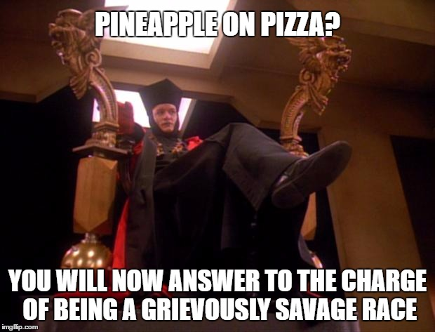 Pineapple on Pizza is a Crime against Humanity |  PINEAPPLE ON PIZZA? YOU WILL NOW ANSWER TO THE CHARGE OF BEING A GRIEVOUSLY SAVAGE RACE | image tagged in pizza,pineapple,star trek,star trek q | made w/ Imgflip meme maker