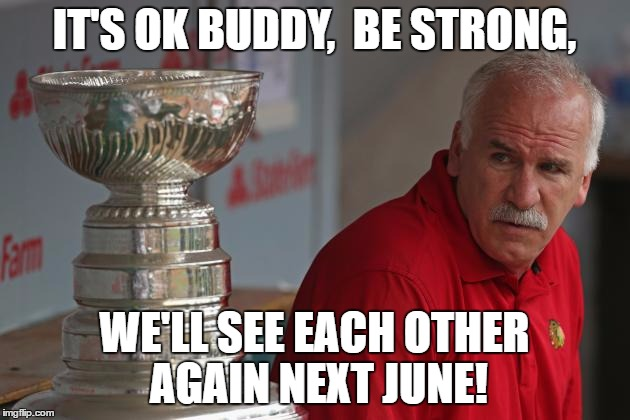 Chicago Blackhawks | IT'S OK BUDDY,  BE STRONG, WE'LL SEE EACH OTHER AGAIN NEXT JUNE! | image tagged in q,cup meme | made w/ Imgflip meme maker