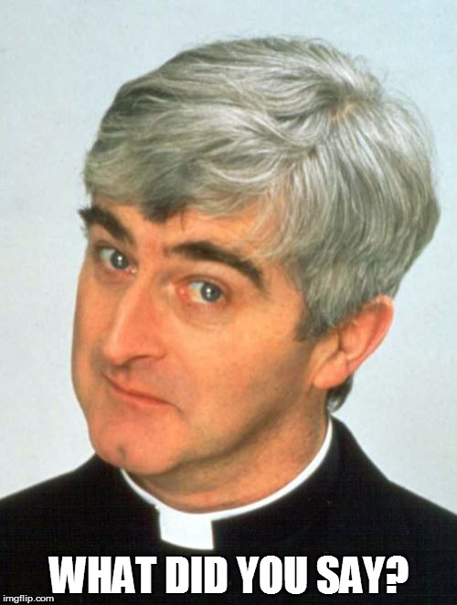 Father Ted |  WHAT DID YOU SAY? | image tagged in memes,father ted | made w/ Imgflip meme maker