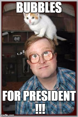 Bubbles, president, bubbles for president | BUBBLES FOR PRESIDENT !!! | image tagged in bubbles for president | made w/ Imgflip meme maker