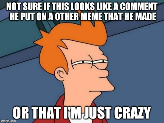 Futurama Fry Meme | NOT SURE IF THIS LOOKS LIKE A COMMENT HE PUT ON A OTHER MEME THAT HE MADE OR THAT I'M JUST CRAZY | image tagged in memes,futurama fry | made w/ Imgflip meme maker