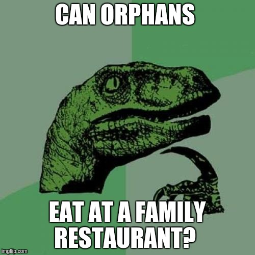 Philosoraptor Meme | CAN ORPHANS EAT AT A FAMILY RESTAURANT? | image tagged in memes,philosoraptor | made w/ Imgflip meme maker