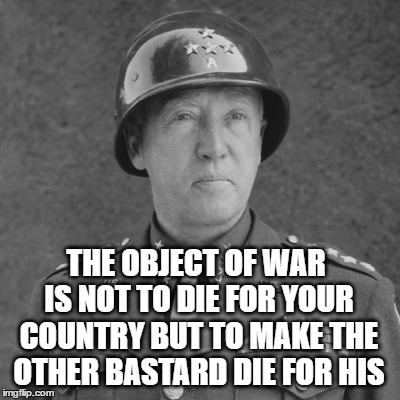 THE OBJECT OF WAR IS NOT TO DIE FOR YOUR COUNTRY BUT TO MAKE THE OTHER BASTARD DIE FOR HIS | made w/ Imgflip meme maker