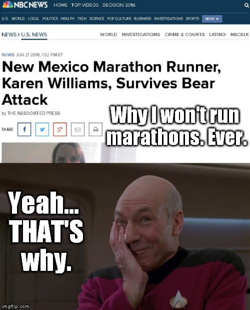 What...? | Why I won't run marathons. Ever. Yeah... THAT'S why. | image tagged in marathon,bear,attack,runner,memes,picard | made w/ Imgflip meme maker