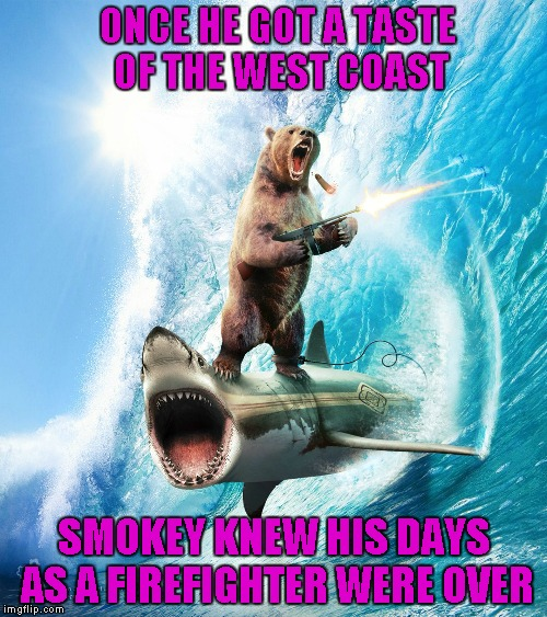 Sometimes you just gotta say WTF... | ONCE HE GOT A TASTE OF THE WEST COAST SMOKEY KNEW HIS DAYS AS A FIREFIGHTER WERE OVER | image tagged in bear gone wild,smokey gone wild,memes,smokey bear,funny,animals | made w/ Imgflip meme maker