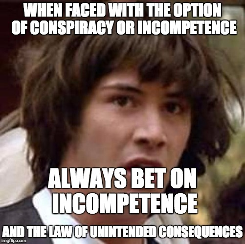 Always bet on incompetent idiots to do things that look like conspiracies. | WHEN FACED WITH THE OPTION OF CONSPIRACY OR INCOMPETENCE AND THE LAW OF UNINTENDED CONSEQUENCES ALWAYS BET ON INCOMPETENCE | image tagged in memes,conspiracy keanu,politics | made w/ Imgflip meme maker