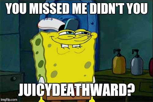 Dont You Squidward Meme | YOU MISSED ME DIDN'T YOU JUICYDEATHWARD? | image tagged in memes,dont you squidward | made w/ Imgflip meme maker