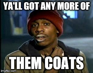 Y'all Got Any More Of That Meme | YA'LL GOT ANY MORE OF THEM COATS | image tagged in memes,yall got any more of | made w/ Imgflip meme maker