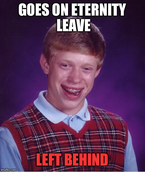Bad Luck Brian Meme | GOES ON ETERNITY LEAVE LEFT BEHIND | image tagged in memes,bad luck brian | made w/ Imgflip meme maker