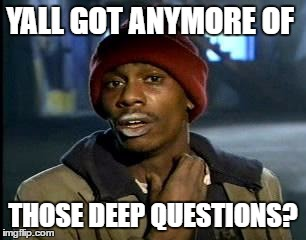 Y'all Got Any More Of That Meme | YALL GOT ANYMORE OF THOSE DEEP QUESTIONS? | image tagged in memes,yall got any more of | made w/ Imgflip meme maker
