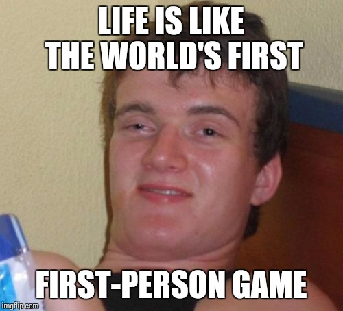Bruh, life is like an FPS |  LIFE IS LIKE THE WORLD'S FIRST; FIRST-PERSON GAME | image tagged in memes,10 guy,video games,life | made w/ Imgflip meme maker