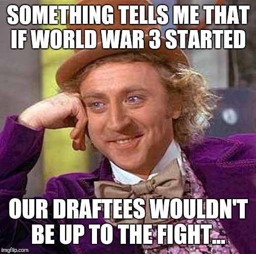 Creepy Condescending Wonka Meme | SOMETHING TELLS ME THAT IF WORLD WAR 3 STARTED OUR DRAFTEES WOULDN'T BE UP TO THE FIGHT... | image tagged in memes,creepy condescending wonka | made w/ Imgflip meme maker