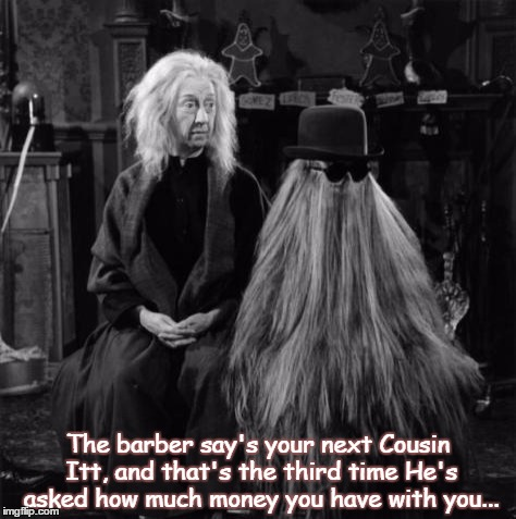 cousin it |  The barber say's your next Cousin Itt, and that's the third time He's asked how much money you have with you... | image tagged in cousin it | made w/ Imgflip meme maker